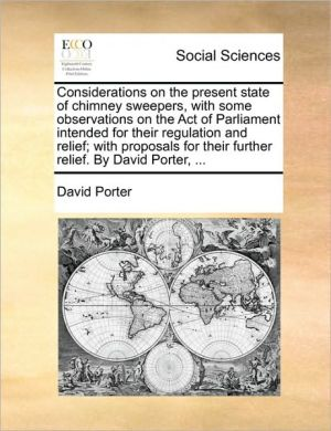 Considerations on the present state of chimney sweepers, with some observations on the Act of Parliament intended for their regulation and relief; with proposals for their further relief. By David Porter, . - David Porter