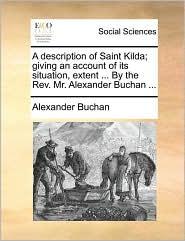 A description of Saint Kilda; giving an account of its situation, extent ... By the Rev. Mr. Alexander Buchan ... - Alexander Buchan