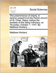 The preeminence of charity. A sermon preach'd at the Parish church of St. Chad, Salop, before the trustees of the Salop Infirmary, on Thursday, October 1, 1747. By Matthew Horbery, ... - Matthew Horbery