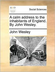 A calm address to the inhabitants of England. By John Wesley. - John Wesley