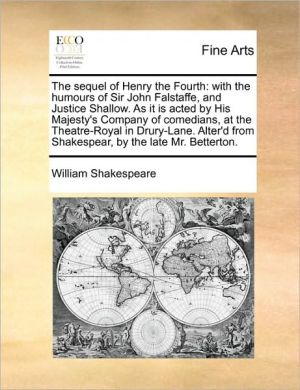 The sequel of Henry the Fourth: with the humours of Sir John Falstaffe, and Justice Shallow. As it is acted by His Majesty's Company of comedians, at the Theatre-Royal in Drury-Lane. Alter'd from Shakespear, by the late Mr. Betterton.