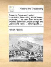 Pocock's Gravesend Water Companion. Describing All the Towns, Churches, ... as Seen from the River Thames Between London Bridge and Gravesend Town. ... in Two Parts. ... - Robert Pocock