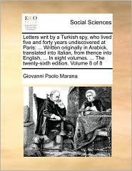 Letters writ by a Turkish spy, who lived five and forty years undiscovered at Paris: . Written originally in Arabick, translated into Italian, from thence into English, . In eight volumes. . The twenty-sixth edition. Volume 8 of 8 - Giovanni Paolo Marana