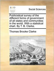 Publicistical survey of the different forms of government of all states and communities in the world. With a statistical chart. By T. B. Clarke. - Thomas Brooke Clarke