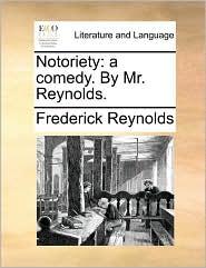 Notoriety: a comedy. By Mr. Reynolds. - Frederick Reynolds