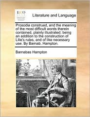 Prosodia construed, and the meaning of the most difficult words therein contained, plainly illustrated; being an addition to the construction of Lilie's rules, and of like necessary use. By Barnab. Hampton. - Barnabas Hampton