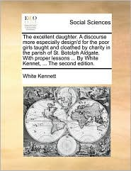 The excellent daughter. A discourse more especially design'd for the poor girls taught and cloathed by charity in the parish of St. Botolph Aldgate. With proper lessons ... By White Kennet, ... The second edition. - White Kennett