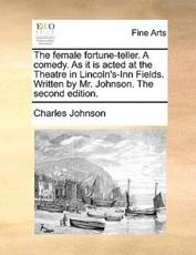 The Female Fortune-Teller. a Comedy. as It Is Acted at the Theatre in Lincoln's-Inn Fields. Written by Mr. Johnson. the Second Edition. - Charles Johnson