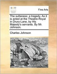 The sultaness: a tragedy. As it is acted at the Theatre-Royal in Drury-Lane, by His Majesty's servants. By Mr. Johnson. - Charles Johnson