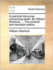 A Practical Discourse Concerning Death. by William Sherlock, ... the Seventh and Twentieth Edition. - William Sherlock
