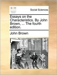 Essays on the Characteristics. By John Brown, ... The fourth edition. - John Brown