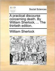 A Practical Discourse Concerning Death. by William Sherlock, ... the Thirtieth Edition. - William Sherlock