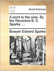 A word to the wise. By the Reverend B. E. Sparke, ... - Bowyer Edward Sparke