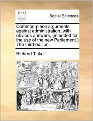 Common-place arguments against administration, with obvious answers, (intended for the use of the new Parliament.) The third edition. - Richard Tickell