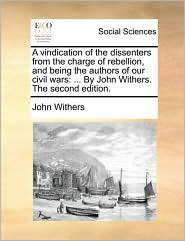 A vindication of the dissenters from the charge of rebellion, and being the authors of our civil wars: ... By John Withers. The second edition. - John Withers