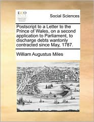 PostScript to a Letter to the Prince of Wales, on a Second Application to Parliament, to Discharge Debts Wantonly Contracted Since May, 1787. - William Augustus Miles