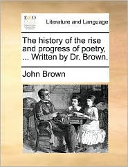The history of the rise and progress of poetry, ... Written by Dr. Brown. - John Brown