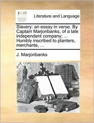 Slavery: an essay in verse. By Captain Marjoribanks, of a late independent company; ... Humbly inscribed to planters, merchants, ... - J. Marjoribanks