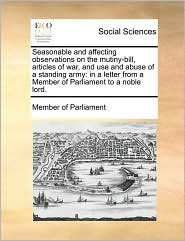Seasonable and affecting observations on the mutiny-bill, articles of war, and use and abuse of a standing army: in a letter from a Member of Parliament to a noble lord. - Member of Parliament