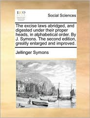 The excise laws abridged, and digested under their proper heads, in alphabetical order. By J. Symons. The second edition, greatly enlarged and improved. - Jellinger Symons