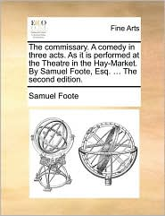 The commissary. A comedy in three acts. As it is performed at the Theatre in the Hay-Market. By Samuel Foote, Esq. ... The second edition. - Samuel Foote