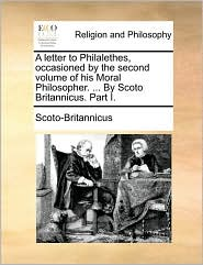 A letter to Philalethes, occasioned by the second volume of his Moral Philosopher. ... By Scoto Britannicus. Part I. - Scoto-Britannicus