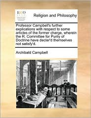 Professor Campbell's further explications with respect to some articles of the former charge, wherein the R. Committee for Purity of Doctrine have declar'd themselves not satisfy'd. - Archibald Campbell