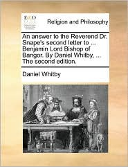 An answer to the Reverend Dr. Snape's second letter to ... Benjamin Lord Bishop of Bangor. By Daniel Whitby, ... The second edition. - Daniel Whitby