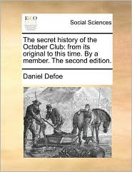 The secret history of the October Club: from its original to this time. By a member. The second edition. - Daniel Defoe