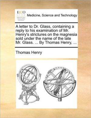 A letter to Dr. Glass, containing a reply to his examination of Mr. Henry's strictures on the magnesia sold under the name of the late Mr. Glass. . By Thomas Henry, . - Thomas Henry