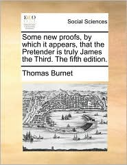 Some new proofs, by which it appears, that the Pretender is truly James the Third. The fifth edition. - Thomas Burnet