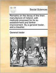 Remarks on the decay of the linen manufacture of Ireland; with methods proposed for its re-establishment and farther improvement. By a general trader, and a traveller. - General trader