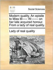 Modern quality. An epistle to Miss M----- W------- on her late acquired honour. From a lady of real quality. - Lady of real quality