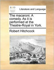 The macaroni. A comedy. As it is performed at the Theatre-Royal in York. - Robert Hitchcock
