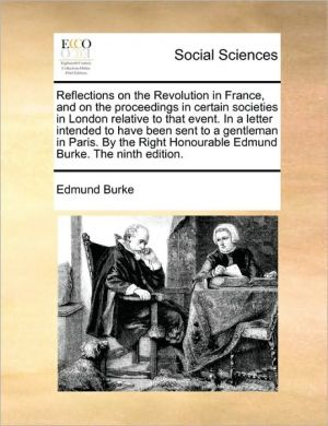 Reflections on the Revolution in France, and on the proceedings in certain societies in London relative to that event. In a letter intended to have been sent to a gentleman in Paris. By the Right Honourable Edmund Burke. The ninth edition. - Edmund Burke