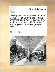 Cursory but curious observations of Mr. Ab-l R--er, upon a late famous pamphlet, entituled, Remarks on the preliminary articles offer'd by the F. K. in hopes to procure a general peace.
