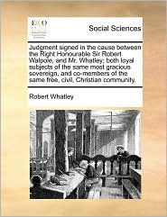Judgment signed in the cause between the Right Honourable Sir Robert Walpole, and Mr. Whatley; both loyal subjects of the same most gracious sovereign, and co-members of the same free, civil, Christian community. - Robert Whatley