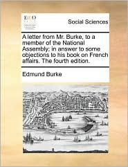 A letter from Mr. Burke, to a member of the National Assembly; in answer to some objections to his book on French affairs. The fourth edition. - Edmund Burke