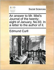 An answer to Mr. Mist's Journal of the twenty-eight of January, No.93. In a letter to the author of it. - Edmund Curll