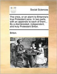 The crisis, or an alarm to Britannia's true Protestant sons. In two parts, with an appendix to each of them... By a disinterested, independent, and truly Protestant Briton.