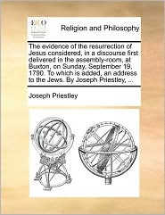 The evidence of the resurrection of Jesus considered, in a discourse first delivered in the assembly-room, at Buxton, on Sunday, September 19, 1790. To which is added, an address to the Jews. By Joseph Priestley, ...
