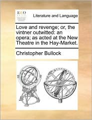 Love and revenge; or, the vintner outwitted: an opera; as acted at the New Theatre in the Hay-Market. - Christopher Bullock