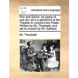 Pan and Syrinx: An Opera of One Act, as It Is Perform'd at the Theatre in Lincoln's-Inn-Fields. Written by Mr. Theobald, and Set to Mu - Mr Theobald
