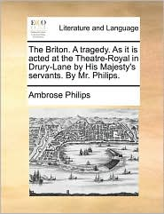 The Briton. A tragedy. As it is acted at the Theatre-Royal in Drury-Lane by His Majesty's servants. By Mr. Philips. - Ambrose Philips