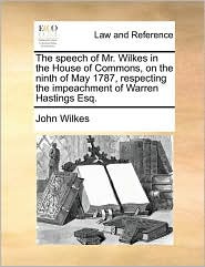 The speech of Mr. Wilkes in the House of Commons, on the ninth of May 1787, respecting the impeachment of Warren Hastings Esq. - John Wilkes