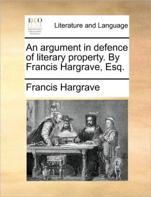 An argument in defence of literary property. By Francis Hargrave, Esq. - Francis Hargrave