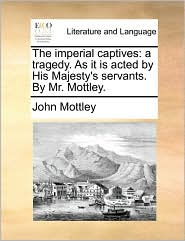 The imperial captives: a tragedy. As it is acted by His Majesty's servants. By Mr. Mottley. - John Mottley
