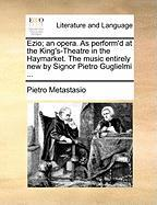 Ezio; An Opera. as Perform'd at the King's-Theatre in the Haymarket. the Music Entirely New by Signor Pietro Guglielmi ...