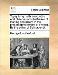 Topsy turvy: with anecdotes and observations illustrative of leading characters in the present government of France. By the editor of Salmagundi. - George Huddesford