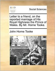 Letter to a friend, on the reported marriage of His Royal Highness the Prince of Wales. By Mr. Horne Tooke. - John Horne Tooke